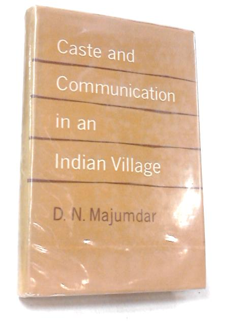 Caste and Communication in an Indian Village by Dhirendra Nath Majumdar