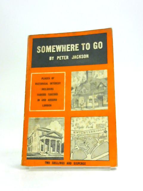 Somewhere To Go: Places Of Historical Interest In And Around London Including Famous Taverns by Peter Jackson,