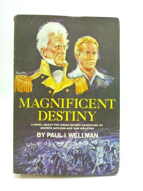 Magnificent Destiny by Paul I. Wellman,