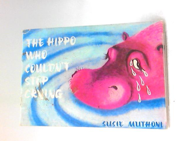 The Hippo Who Couldn't Stop Crying by Muthoni, Susie