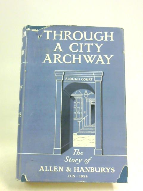 Through a City Archway: The story of Allen and Hanburys 1715-1954 by Desmond Chapman-Huston