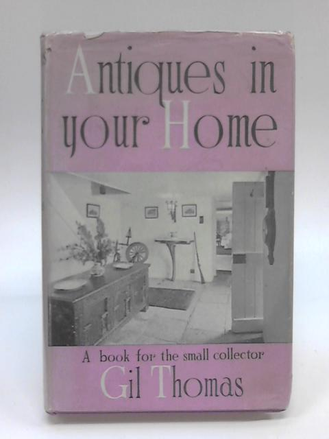 Antiques in Your Home : A Book for the Small Collector by Gil Thomas