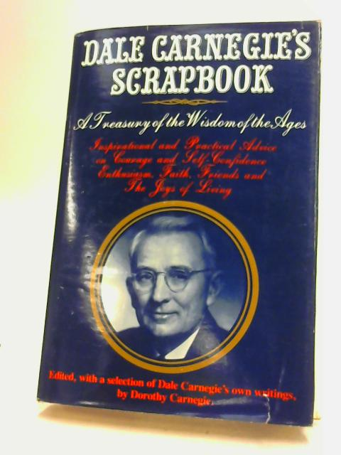 Dale Carnegie'S Scrapbook, A Treasury Of The Wisdom Oif The Ages. Edited, With A Selection Of Dale Carnegie'S Own Writings, by Dorothy Carnegie