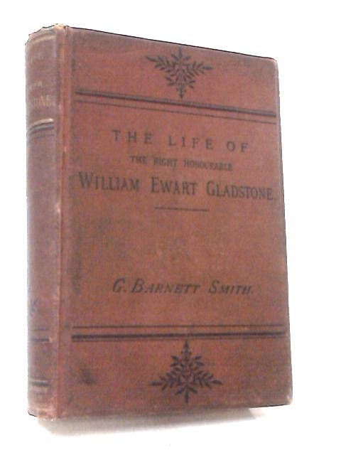 The Life Of The Right Hon. William Ewart Gladstone by George Barnett Smith