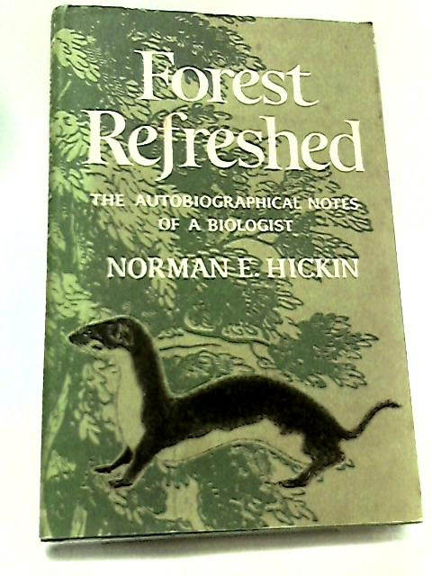 Forest Refreshed - The autobiographical notes of a biologist by Hickin, Norman E.