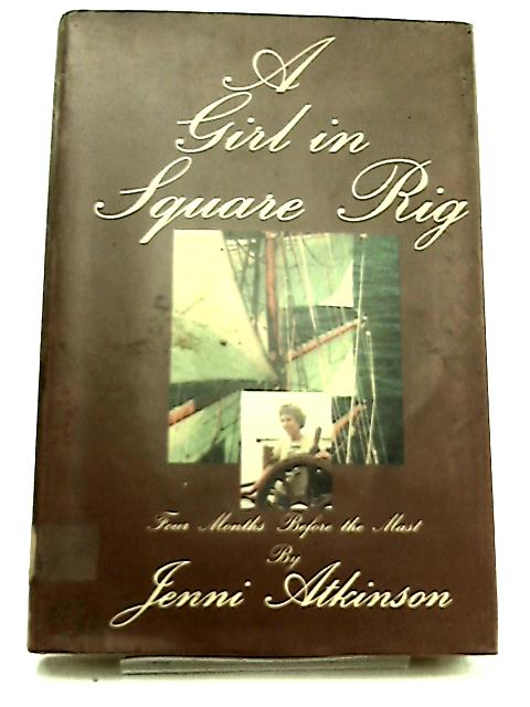 A Girl in Square Rig - Four Months Before the Mast by Atkinson, Jenni