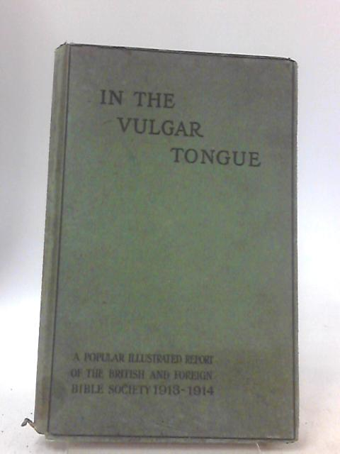 In The Vulgar Tongue: A Popular Illustrated Report Of The British And Foreign bible Societry 1913 - 1914 by No Author
