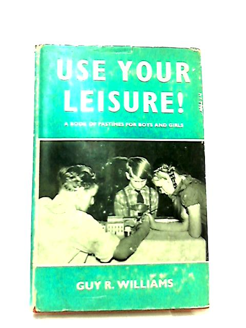 Use Your Leisure - A Book of Pastimes For Boys And Girls by Guy R. Williams