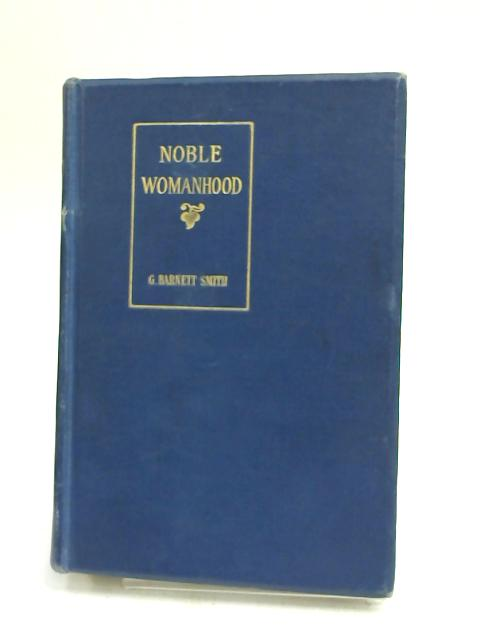 Noble Womanhood - A Series of Biographical Sketches by G Barnett Smith