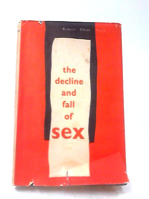 The Decline and Fall of Sex by Fitch, Robert Elliot