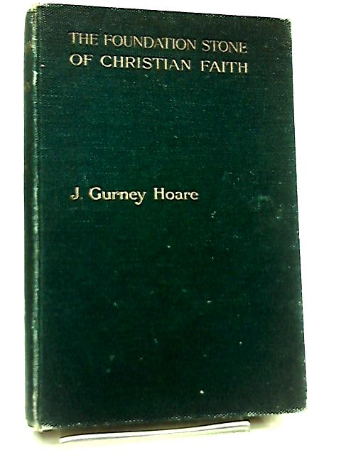 The Foundation Stone of Christian Faith by J. Gurney Hoare