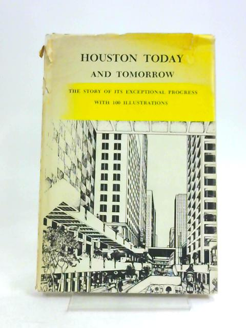 Houston Today and Tomorrow - The Story Of Its Exceptional Progress With 100 Illustrations by Charles E. Gilbert, Jr.