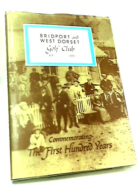 Bridport and West Dorset Golf Club - Commemorating the First Hundred Years 1891-1991 by George Houghton