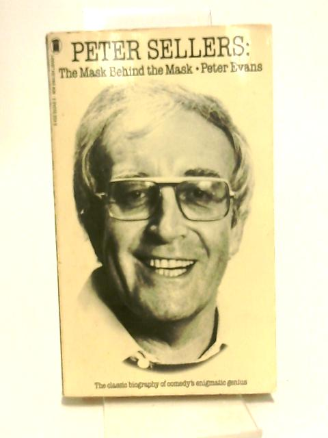 Peter Sellers: The Mask Behind the Mask: Biography of Peter Sellers by Evans, Peter