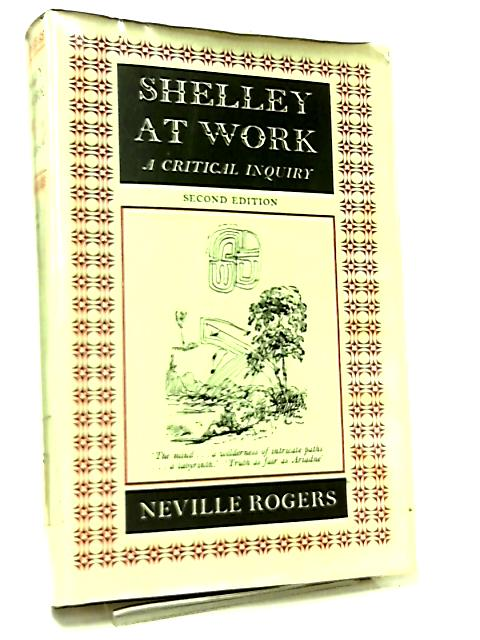 Shelley at Work, A Critical Inquiry by Neville Rogers