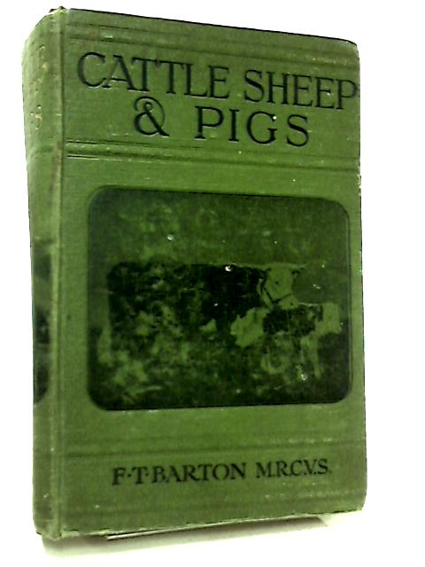 Cattle, Sheep and Pigs, Their Practical Breeding and Keeping by Frank Townend Barton