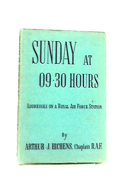 Sunday At 0930 Hours. Addresses On A Royal Air Force Station by Arthur J. Hichens