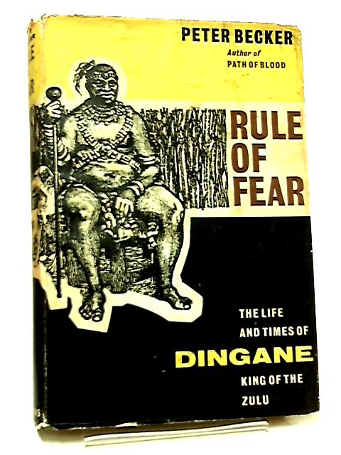 Rule of Fear, The Life and Times of Dingane, King of the Zulu by Peter Becker
