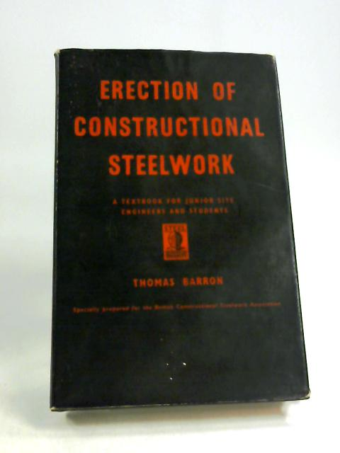 Erection of Constructional Steelwork: a Textbook for Junior Site Engineers and Students by Thomas Barron
