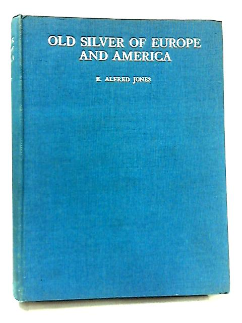 Old Silver of Europe & America from Early Times to the Nineteenth Century by E. Alfred Jones
