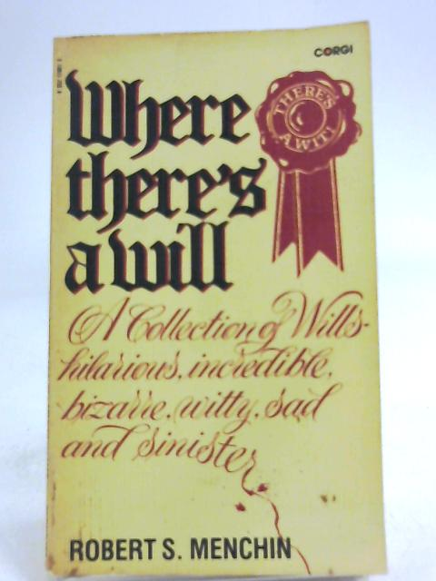 Where There's a Will: A Collection of Wills - hilarious, incredible, bizarre, witty, sad and sinister by Menchin, Robert S.
