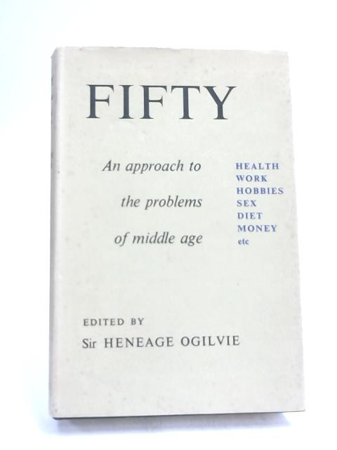 Fifty: An Approach to the Problems of Middle Age by Heneage Ogilvie,