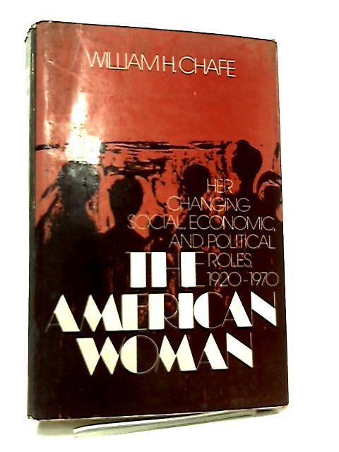 The American Woman, Her Changing Social, Economic and Political Roles, 1920-70 by William H. Chafe