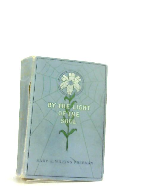 By The Light Of The Soul A Novel by Mary Eleanor Wilkins Freeman,