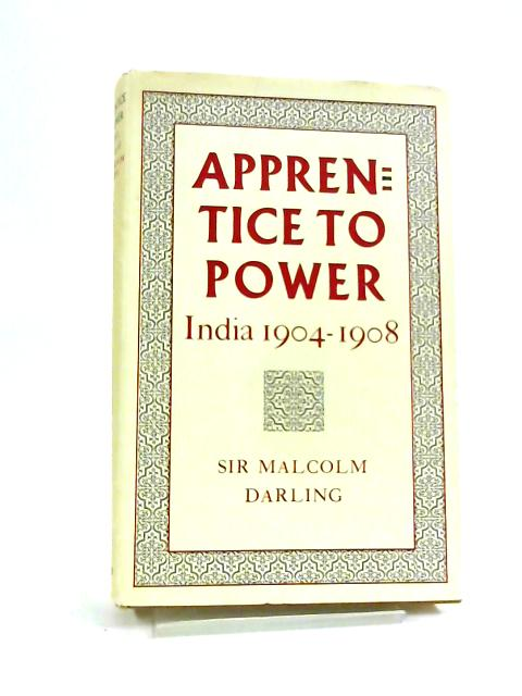 Apprentice To Power: India, 1904-1908 by Malcolm Darling
