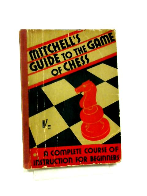Mitchell's Guide To The Game Of Chess: Being A Complete Course Of Instruction For Beginners by Mitchell