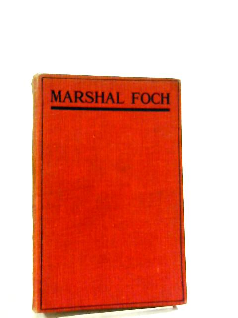 Marshal Foch, His Life, His Work, His Faith. by Rene Puaux