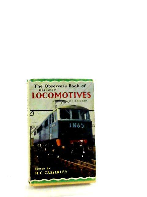 The Observer's Book Of Railway Locomotives Of Britain: Describing The Steam, Electric And Diesel Locomotives Of Great Britain and Ireland (Observer's Pocket Series; no.23) by H. C. Casserley