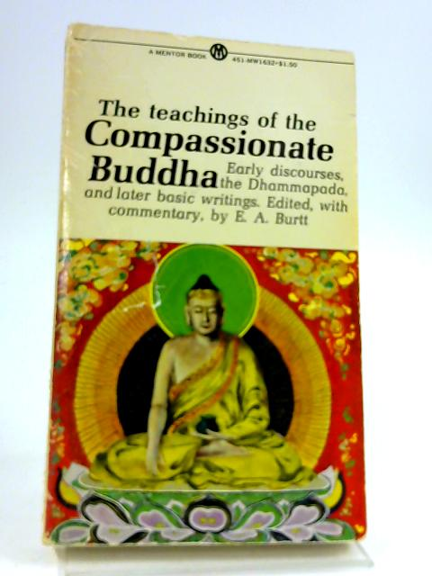 The Teachings of the Compassionate Buddha. Edited, with Introduction and Notes, by E.A. Burtt. New American Library. 1955. by COMPASSIONATE BUDDHA, TEACHINGS OF BURTT, E.A., ed