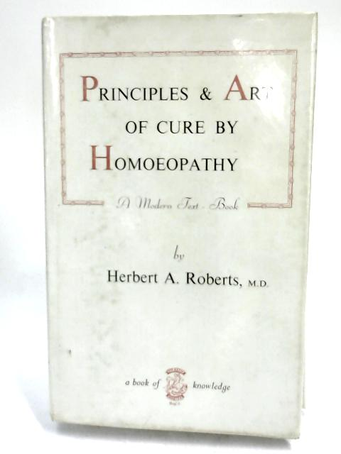 The Principles & Art of Cure by Homoeopathy by Herbert A. Roberts