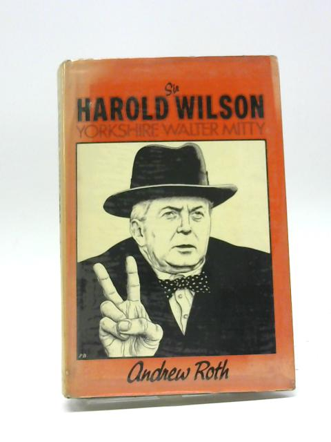 Sir Harold Wilson: Yorkshire Walter Mitty by Roth, Andrew