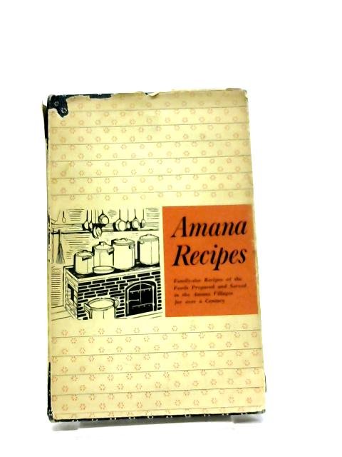 A Collection of Traditional Amana Recipes; Family-Sized Recipes of the Foods Prepared and Served in the Amana Villages for Over a Century by Unstated