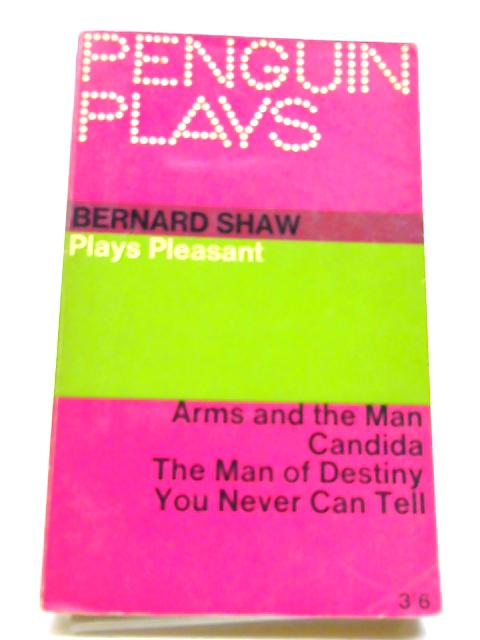 Plays Pleasant: Arms and The Man; Candida; The Man of Destiny; You Never Can Tell (Penguin Plays) by Bernard Shaw