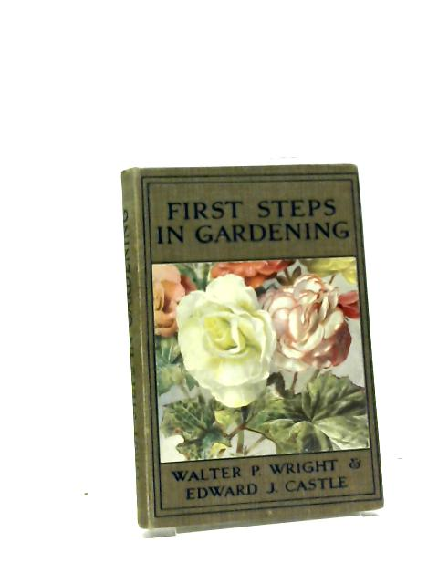 First Steps In Gardening: A Concise Introduction To Practical Horticulture, Showing Beginners How To Succeed With all The Most Popular Flowers, Fruits, And Garden Crops by Walter Page Wright