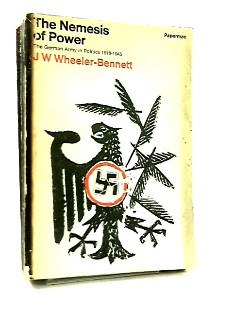 The Nemesis Of Power The German Army In Politics 1918-1945 by J. W. Wheeler-Bennett