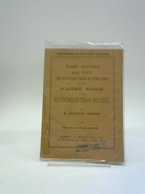 Three Hundred and Fifty Questions and Exercises on the Academic Manual of the Rudiments of Music by G Augustus Holmes