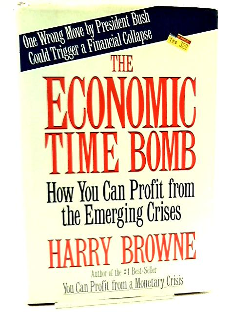 The Economic Time Bomb, How You Can Profit from the Emerging Crises by Harry Browne