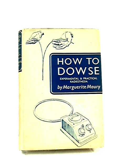 How to Dowse, Experimental and Practical Radiesthesia by Marguerite Maury