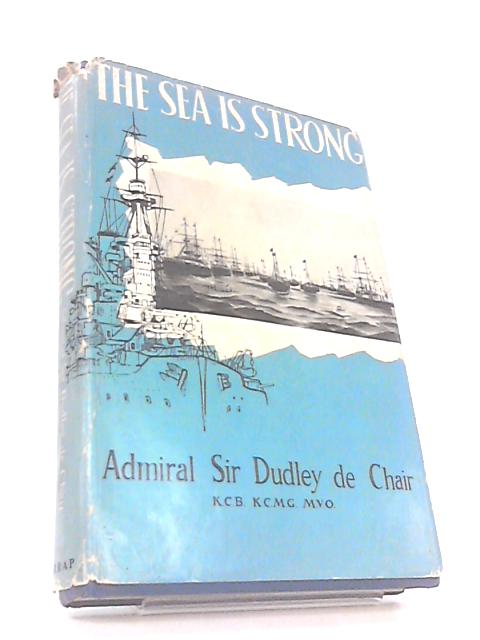 The sea is strong by Admiral sir dudley de chair