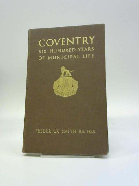 Coventry Six Hundred Years Of Municipal Life. By Frederick Smith