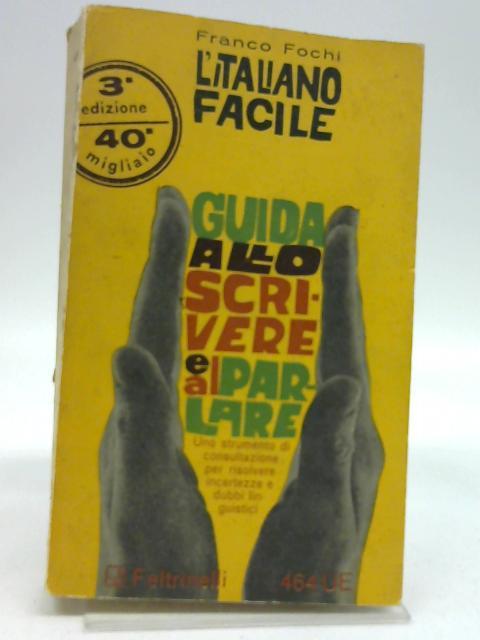 L'Italiano facile. Guida allo scrivere e al parlare. By FOCHI Franco -