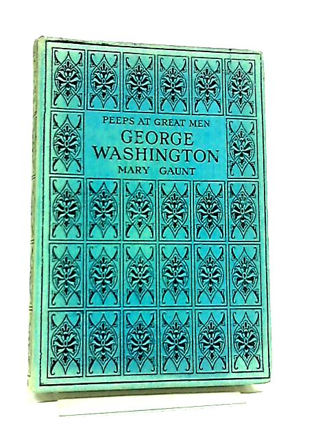 George Washington and The Men who made the American Revolution by Mary Gaunt