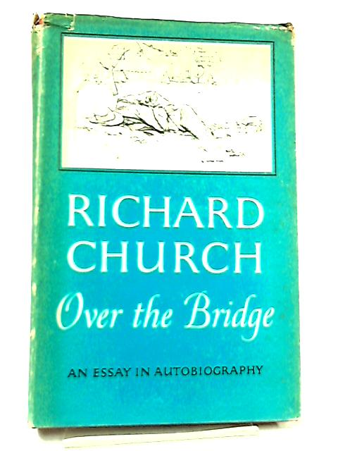 Over the Bridge, An Essay In Autobiography by Richard Church