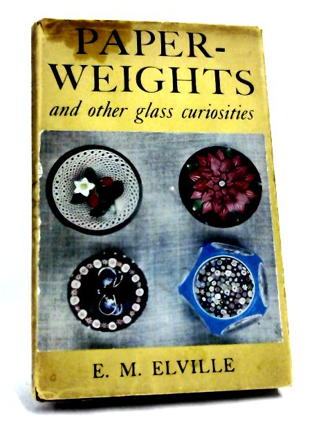 Paper-Weights And Other Glass Curiosities by E. M. Elville