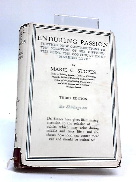 ENDURING PASSION: FURTHER NEW CONTRIBUTIONS TO THE SOLUTION OF SEX DIFFICULTIES, BEING THE CONTINUATION OF MARRIED LOVE by MARIE CARMICHAEL STOPES