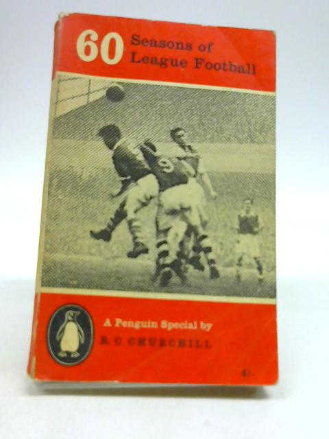 60 Seasons of League Football : A Penguin Special by Churchill, R. C.